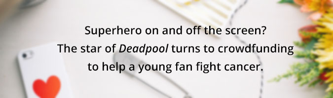 Heroic onscreen and off, Deadpool star crowdfunds with care