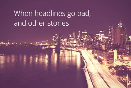 When Headlines Go Bad, and Other Stories